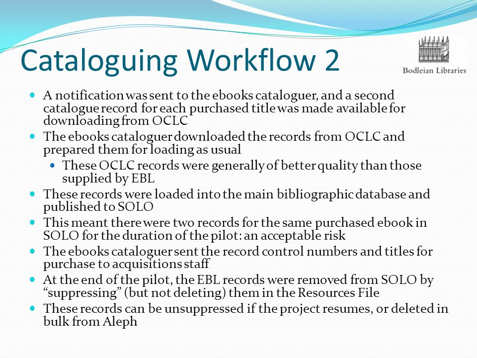 Cataloguing Workflow 2 A notification was sent to the ebooks cataloguer, and a second catalogue record for each purchased title was made available for downloading from OCLC The ebooks cataloguer downloaded the records from OCLC and prepared them for loading as usual These OCLC records were generally of better quality than those supplied by EBL These records were loaded into the main bibliographic database and published to SOLO This meant there were two records for the same purchased ebook in SOLO for the duration of the pilot: an acceptable risk The ebooks cataloguer sent the record control numbers and titles for purchase to acquisitions staff At the end of the pilot, the EBL records were removed from SOLO by suppressing (but not deleting) them in the Resources File These records can be unsuppressed if the project resumes, or deleted in bulk from Aleph