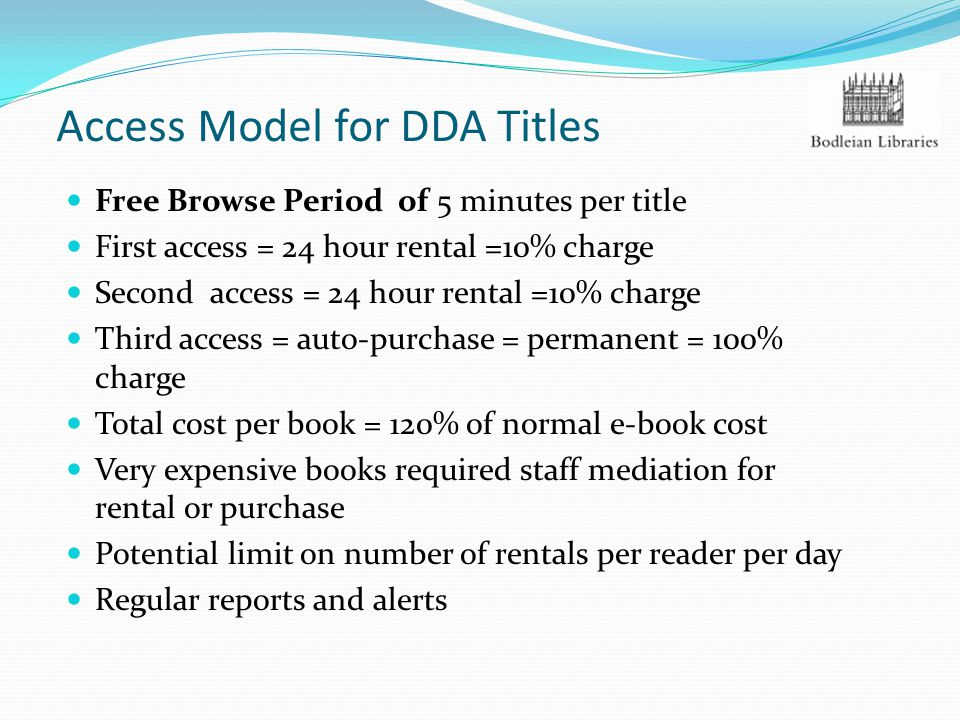 Access Model for DDA Titles Free Browse Period of 5 minutes per title First access = 24 hour rental =10% charge Second access = 24 hour rental =10% charge Third access = auto-purchase = permanent = 100% charge Total cost per book = 120% of normal e-book cost Very expensive books required staff mediation for rental or purchase Potential limit on number of rentals per reader per day Regular reports and alerts