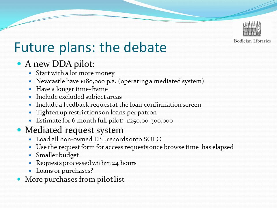 Future plans: the debate A new DDA pilot: Start with a lot more money Newcastle have £180,000 p.a.
