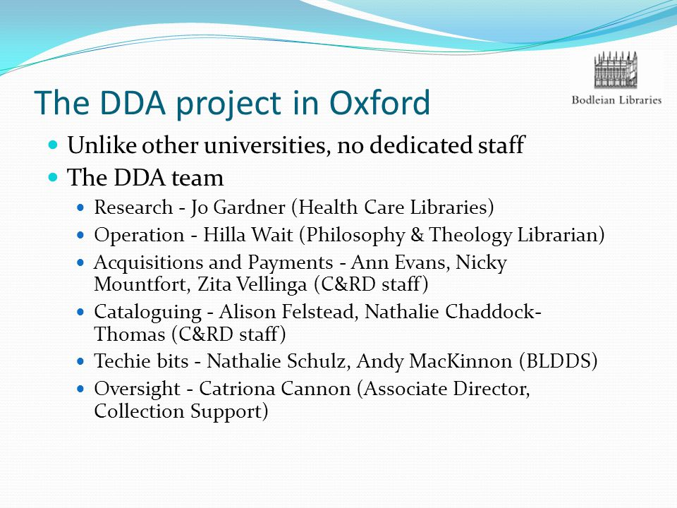 The DDA project in Oxford Unlike other universities, no dedicated staff The DDA team Research - Jo Gardner (Health Care Libraries) Operation - Hilla W