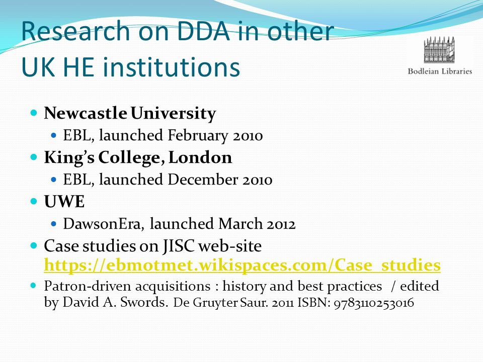 Research on DDA in other UK HE institutions Newcastle University EBL, launched February 2010 King's College, London EBL, launched December 2010 UWE DawsonEra, launched March 2012 Case studies on JISC web-site https://ebmotmet.wikispaces.com/Case_studies https://ebmotmet.wikispaces.com/Case_studies Patron-driven acquisitions : history and best practices / edited by David A.