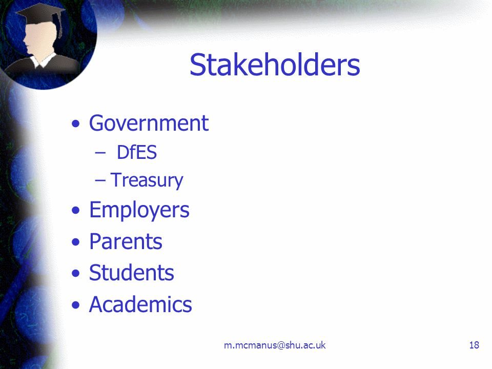 m.mcmanus@shu.ac.uk18 Stakeholders Government – DfES –Treasury Employers Parents Students Academics