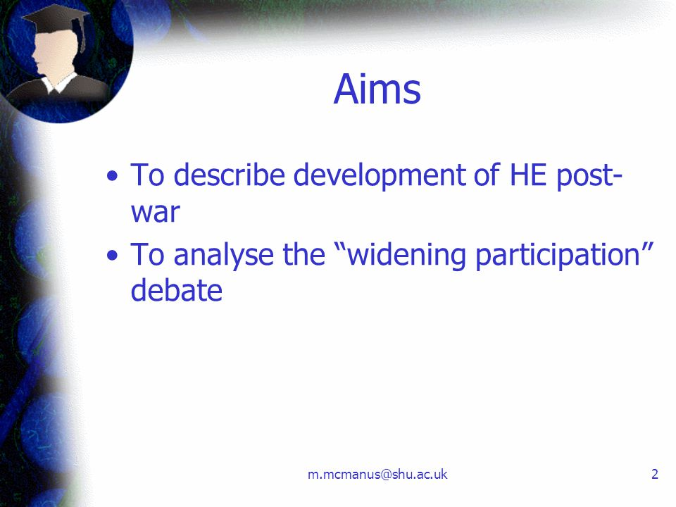 "m.mcmanus@shu.ac.uk2 Aims To describe development of HE post- war To analyse the ""widening participation"" debate"