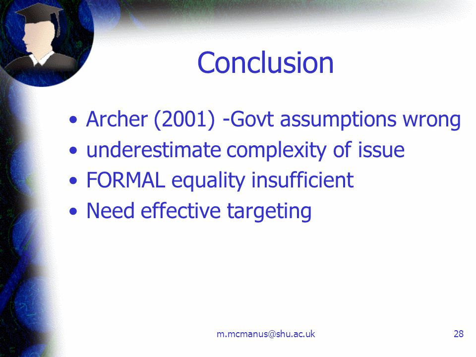 m.mcmanus@shu.ac.uk28 Conclusion Archer (2001) -Govt assumptions wrong underestimate complexity of issue FORMAL equality insufficient Need effective t