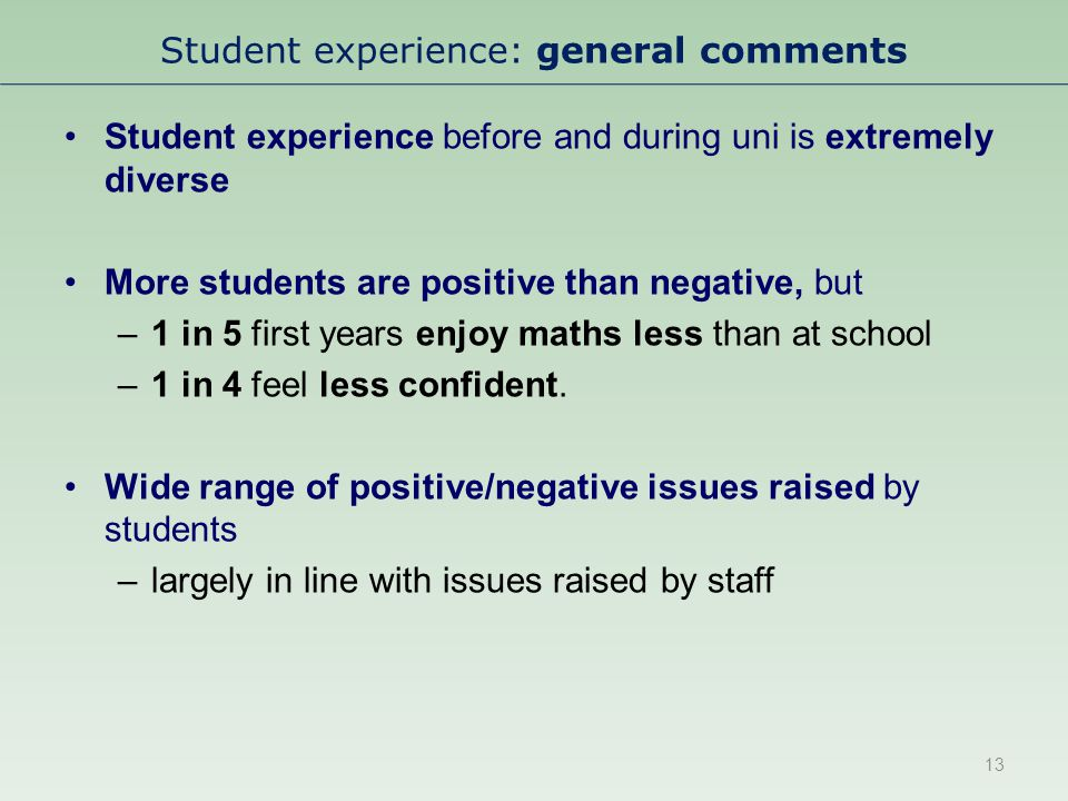 Student experience: general comments Student experience before and during uni is extremely diverse More students are positive than negative, but –1 in 5 first years enjoy maths less than at school –1 in 4 feel less confident.