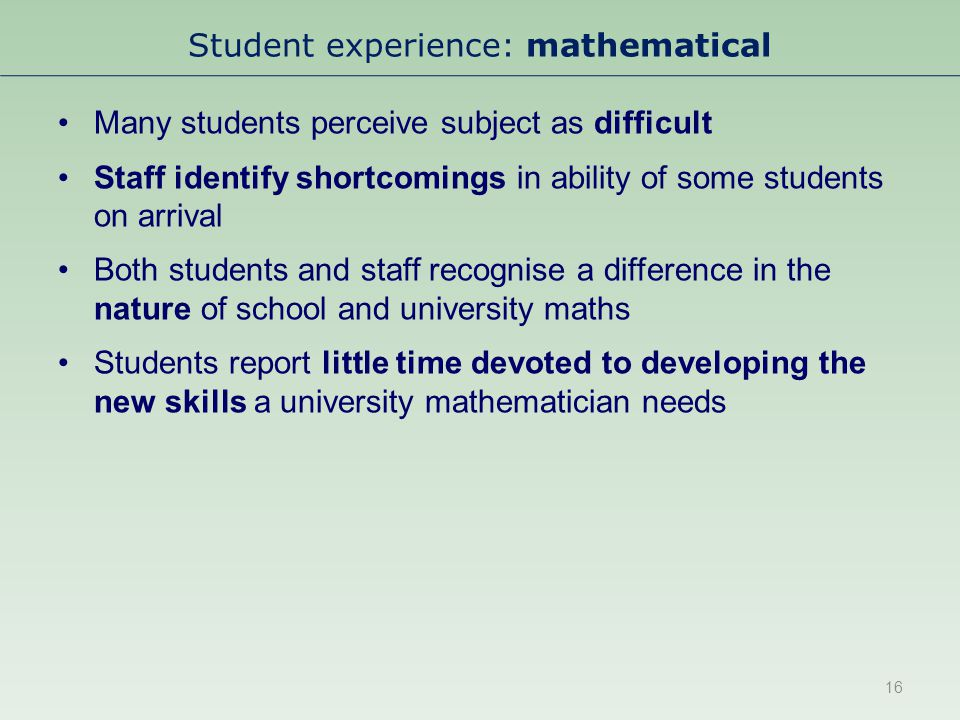 Student experience: mathematical Many students perceive subject as difficult Staff identify shortcomings in ability of some students on arrival Both students and staff recognise a difference in the nature of school and university maths Students report little time devoted to developing the new skills a university mathematician needs 16