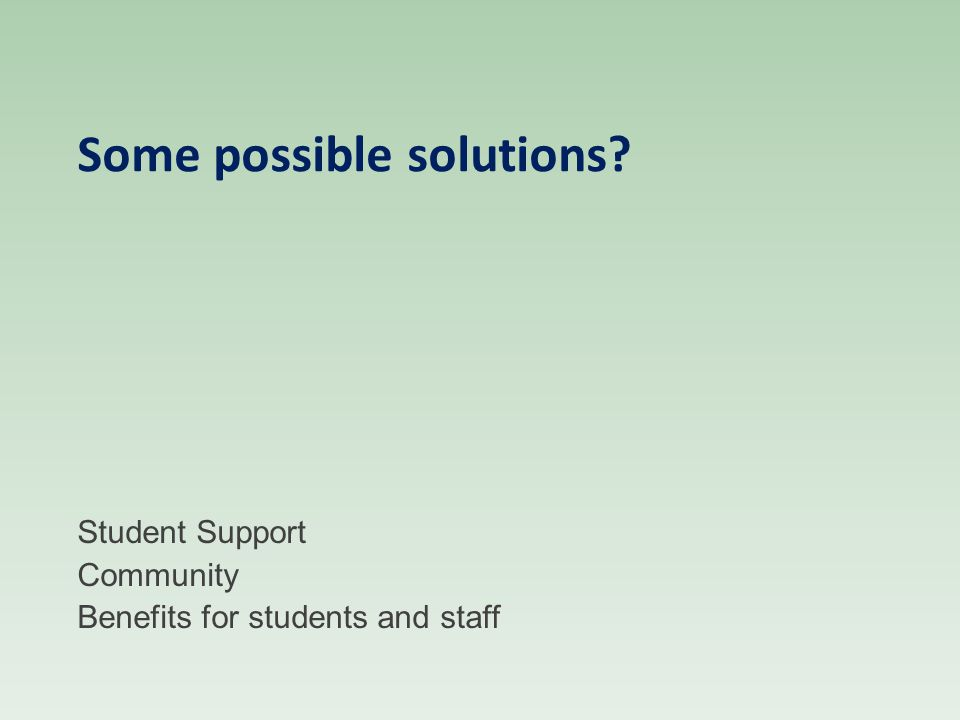 Some possible solutions? Student Support Community Benefits for students and staff