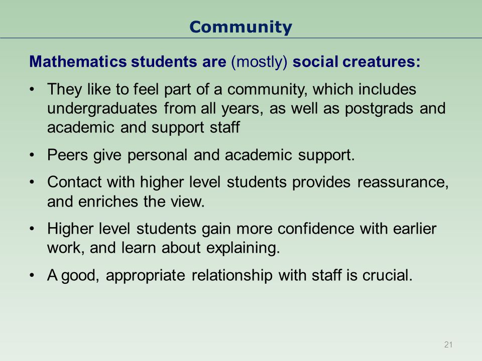 Community Mathematics students are (mostly) social creatures: They like to feel part of a community, which includes undergraduates from all years, as well as postgrads and academic and support staff Peers give personal and academic support.