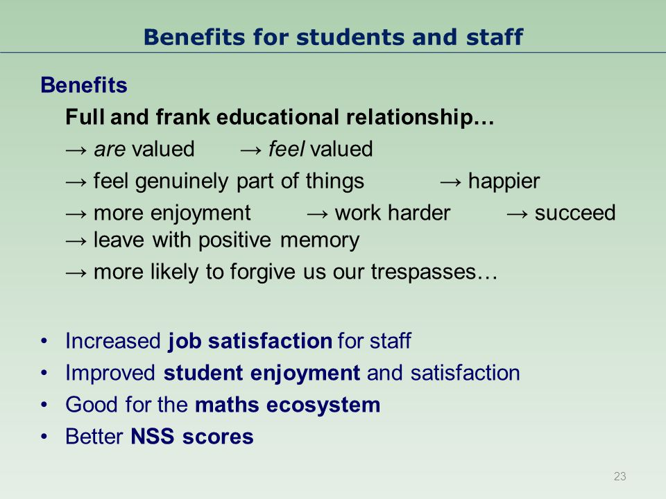 Benefits for students and staff Benefits Full and frank educational relationship… → are valued → feel valued → feel genuinely part of things → happier → more enjoyment → work harder → succeed → leave with positive memory → more likely to forgive us our trespasses… Increased job satisfaction for staff Improved student enjoyment and satisfaction Good for the maths ecosystem Better NSS scores 23