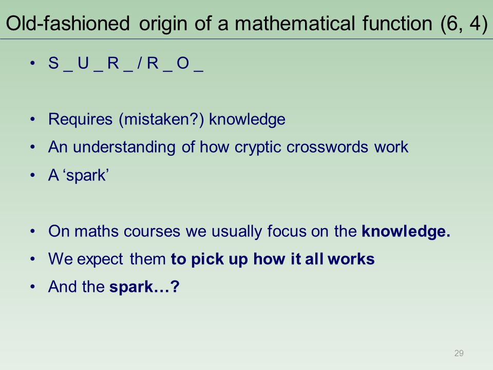 Old-fashioned origin of a mathematical function (6, 4) S _ U _ R _ / R _ O _ Requires (mistaken?) knowledge An understanding of how cryptic crosswords work A 'spark' On maths courses we usually focus on the knowledge.