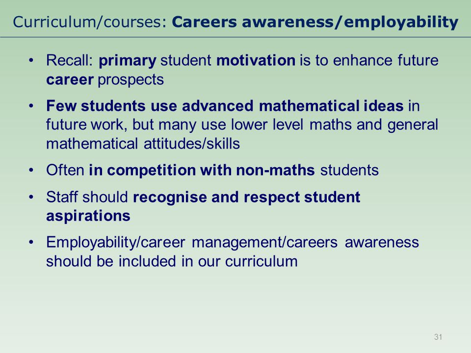 Curriculum/courses: Careers awareness/employability Recall: primary student motivation is to enhance future career prospects Few students use advanced mathematical ideas in future work, but many use lower level maths and general mathematical attitudes/skills Often in competition with non-maths students Staff should recognise and respect student aspirations Employability/career management/careers awareness should be included in our curriculum 31