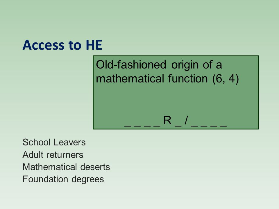 Access to HE School Leavers Adult returners Mathematical deserts Foundation degrees Old-fashioned origin of a mathematical function (6, 4) _ _ _ _ R _ / _ _ _ _