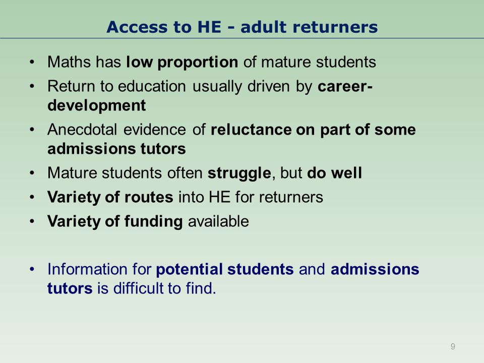 Access to HE - adult returners Maths has low proportion of mature students Return to education usually driven by career- development Anecdotal evidence of reluctance on part of some admissions tutors Mature students often struggle, but do well Variety of routes into HE for returners Variety of funding available Information for potential students and admissions tutors is difficult to find.