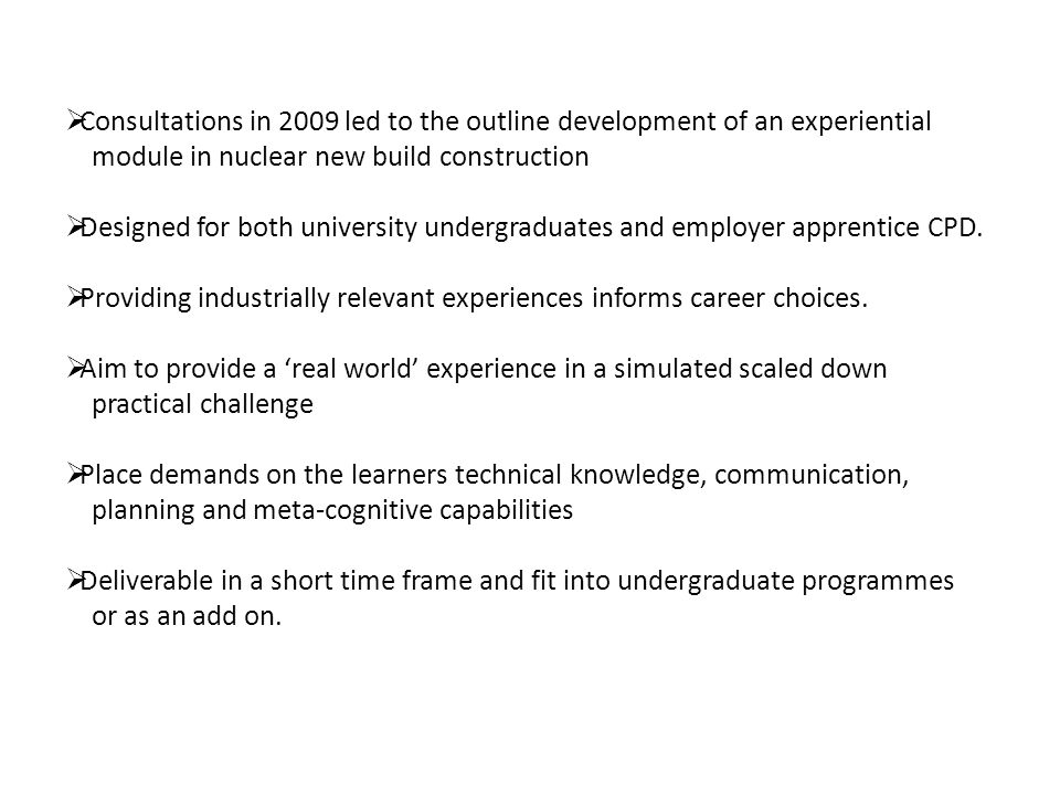  Consultations in 2009 led to the outline development of an experiential module in nuclear new build construction  Designed for both university undergraduates and employer apprentice CPD.