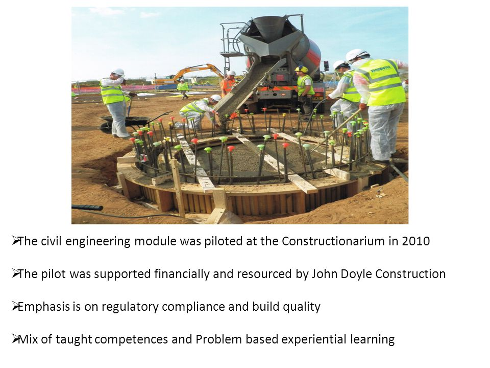  The civil engineering module was piloted at the Constructionarium in 2010  The pilot was supported financially and resourced by John Doyle Construction  Emphasis is on regulatory compliance and build quality  Mix of taught competences and Problem based experiential learning