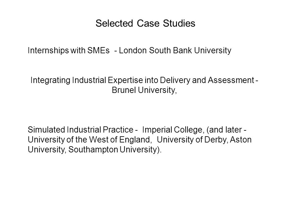 Selected Case Studies Internships with SMEs - London South Bank University Integrating Industrial Expertise into Delivery and Assessment - Brunel University, Simulated Industrial Practice - Imperial College, (and later - University of the West of England, University of Derby, Aston University, Southampton University).