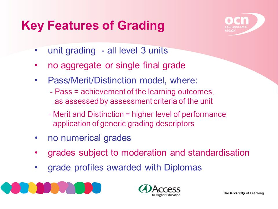 13 Key Features of Grading unit grading - all level 3 units no aggregate or single final grade Pass/Merit/Distinction model, where: - Pass = achievement of the learning outcomes, as assessed by assessment criteria of the unit - Merit and Distinction = higher level of performance application of generic grading descriptors no numerical grades grades subject to moderation and standardisation grade profiles awarded with Diplomas