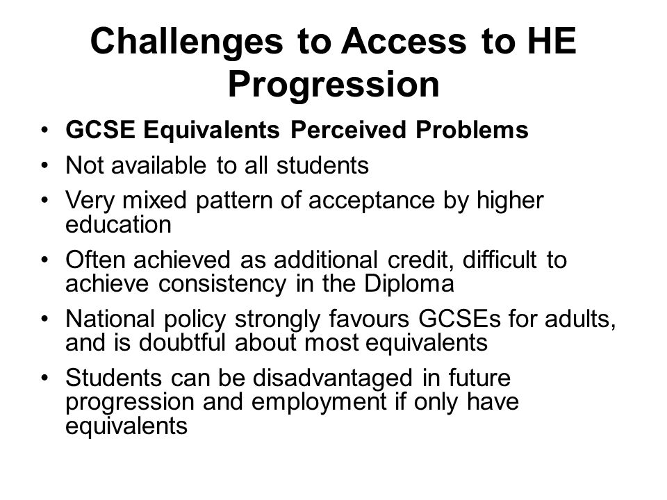 Challenges to Access to HE Progression GCSE Equivalents Perceived Problems Not available to all students Very mixed pattern of acceptance by higher ed