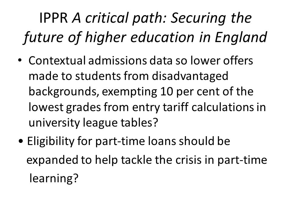 IPPR A critical path: Securing the future of higher education in England Contextual admissions data so lower offers made to students from disadvantage