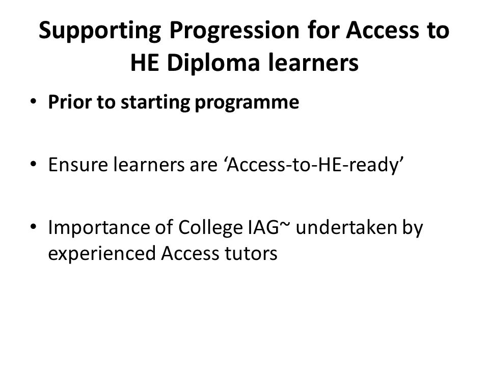 Supporting Progression for Access to HE Diploma learners Prior to starting programme Ensure learners are 'Access-to-HE-ready' Importance of College IAG~ undertaken by experienced Access tutors