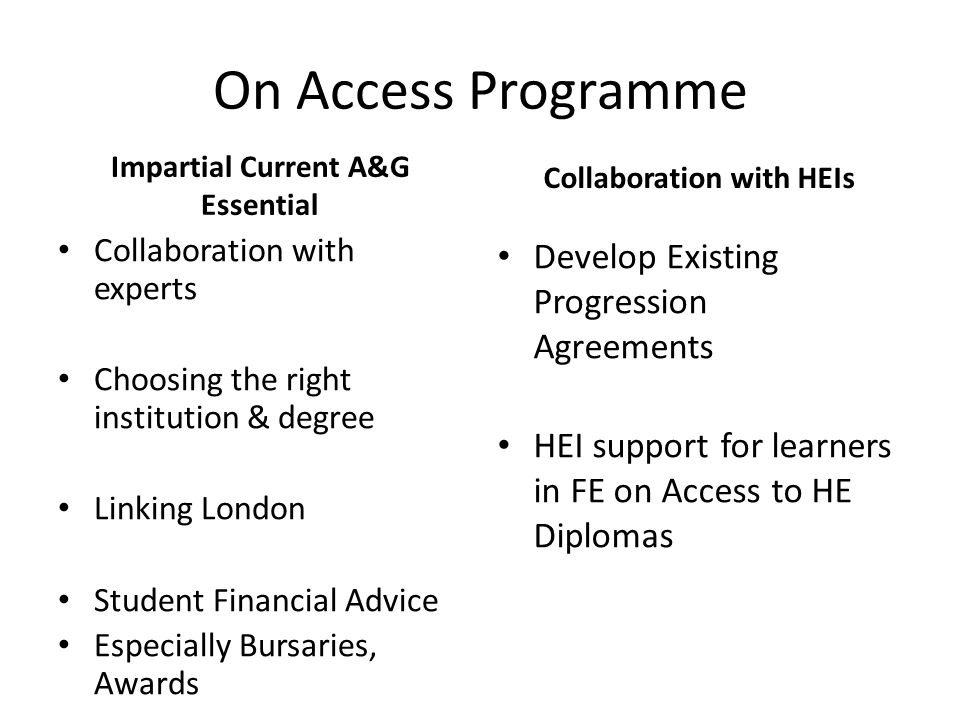 On Access Programme Impartial Current A&G Essential Collaboration with experts Choosing the right institution & degree Linking London Student Financial Advice Especially Bursaries, Awards Collaboration with HEIs Develop Existing Progression Agreements HEI support for learners in FE on Access to HE Diplomas