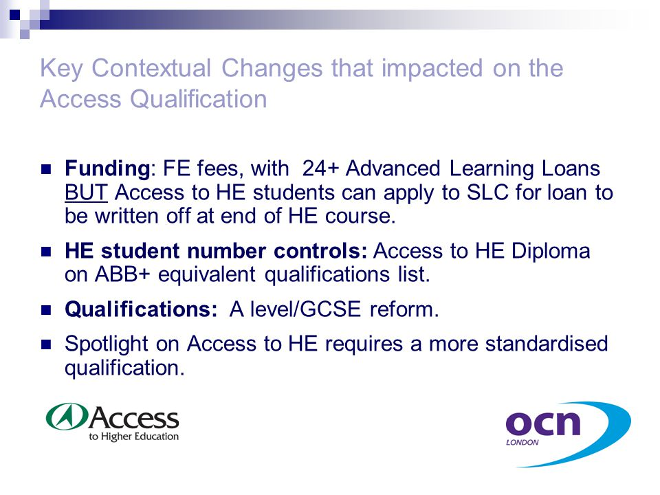 Key Contextual Changes that impacted on the Access Qualification Funding: FE fees, with 24+ Advanced Learning Loans BUT Access to HE students can apply to SLC for loan to be written off at end of HE course.