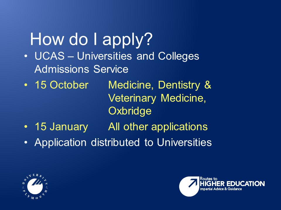 How do I apply? UCAS – Universities and Colleges Admissions Service 15 OctoberMedicine, Dentistry & Veterinary Medicine, Oxbridge 15 JanuaryAll other