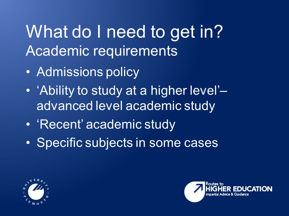 What do I need to get in? Academic requirements Admissions policy 'Ability to study at a higher level'– advanced level academic study 'Recent' academi