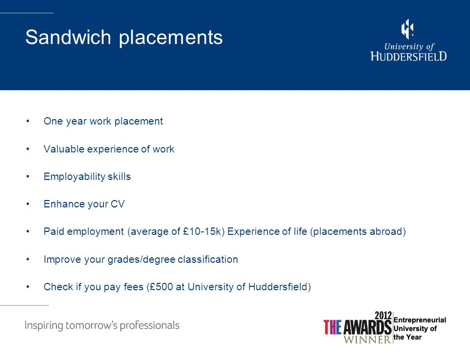 Sandwich placements One year work placement Valuable experience of work Employability skills Enhance your CV Paid employment (average of £10-15k) Experience of life (placements abroad) Improve your grades/degree classification Check if you pay fees (£500 at University of Huddersfield)