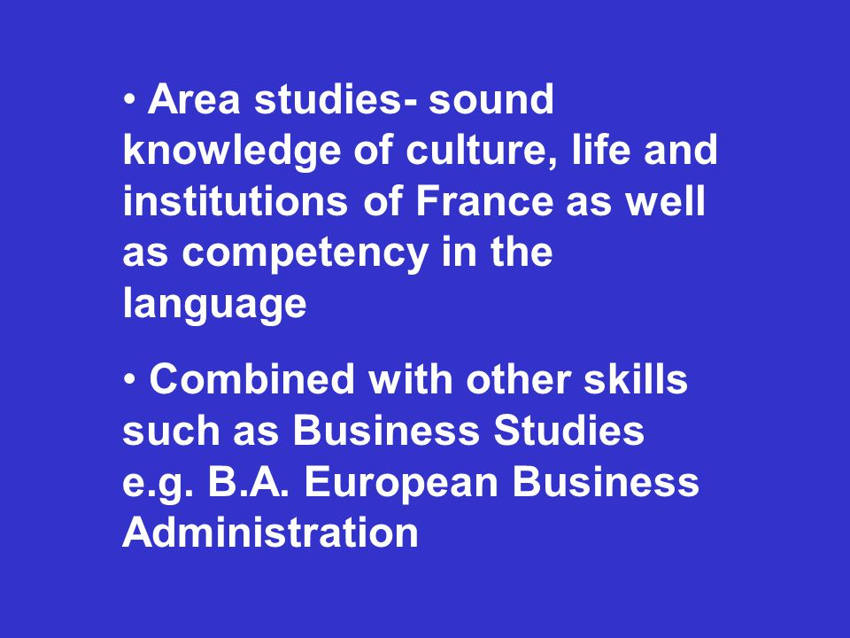 Area studies- sound knowledge of culture, life and institutions of France as well as competency in the language Combined with other skills such as Business Studies e.g.