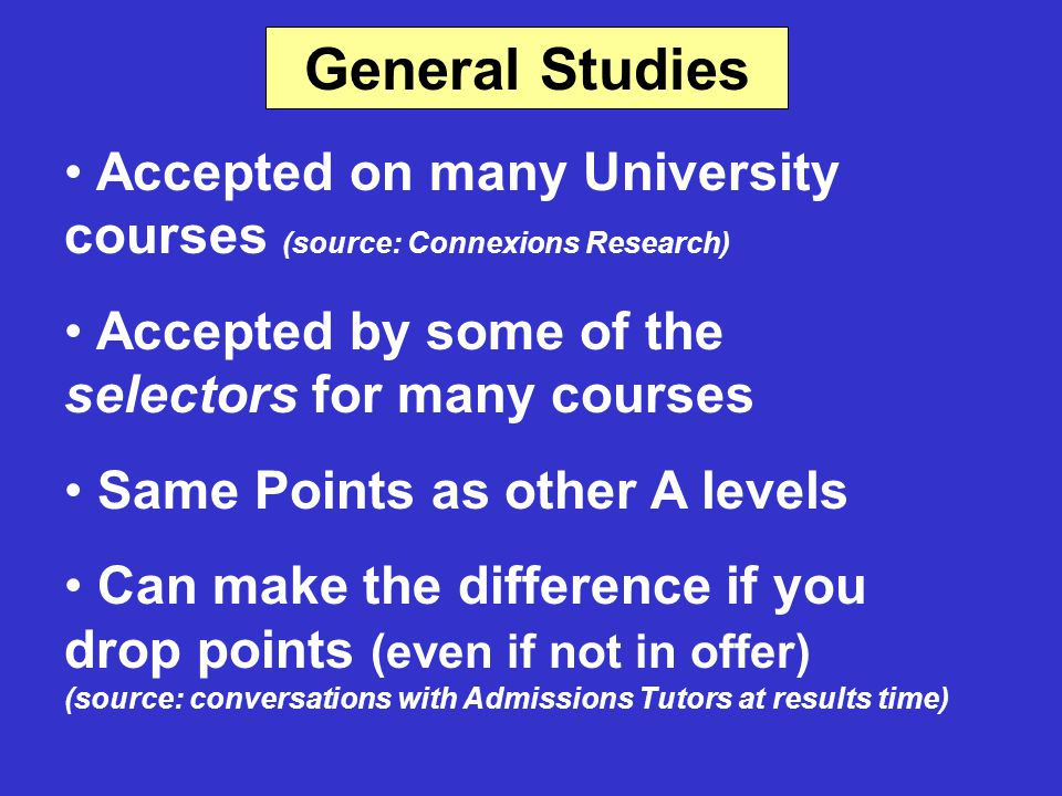 General Studies Accepted on many University courses (source: Connexions Research) Accepted by some of the selectors for many courses Same Points as other A levels Can make the difference if you drop points (even if not in offer) (source: conversations with Admissions Tutors at results time)