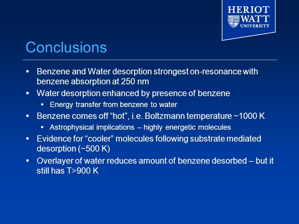 Conclusions  Benzene and Water desorption strongest on-resonance with benzene absorption at 250 nm  Water desorption enhanced by presence of benzene  Energy transfer from benzene to water  Benzene comes off hot , i.e.
