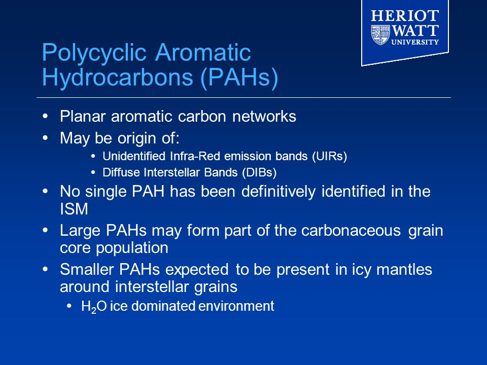 Polycyclic Aromatic Hydrocarbons (PAHs)  Planar aromatic carbon networks  May be origin of:  Unidentified Infra-Red emission bands (UIRs)  Diffuse Interstellar Bands (DIBs)  No single PAH has been definitively identified in the ISM  Large PAHs may form part of the carbonaceous grain core population  Smaller PAHs expected to be present in icy mantles around interstellar grains  H 2 O ice dominated environment