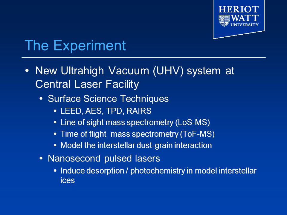 The Experiment  New Ultrahigh Vacuum (UHV) system at Central Laser Facility  Surface Science Techniques  LEED, AES, TPD, RAIRS  Line of sight mass spectrometry (LoS-MS)  Time of flight mass spectrometry (ToF-MS)  Model the interstellar dust-grain interaction  Nanosecond pulsed lasers  Induce desorption / photochemistry in model interstellar ices