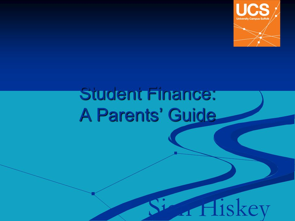 Student Finance: A Parents' Guide Sian Hiskey Widening Participation Officer