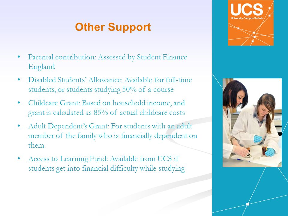 Other Support Parental contribution: Assessed by Student Finance England Disabled Students' Allowance: Available for full-time students, or students studying 50% of a course Childcare Grant: Based on household income, and grant is calculated as 85% of actual childcare costs Adult Dependent's Grant: For students with an adult member of the family who is financially dependent on them Access to Learning Fund: Available from UCS if students get into financial difficulty while studying