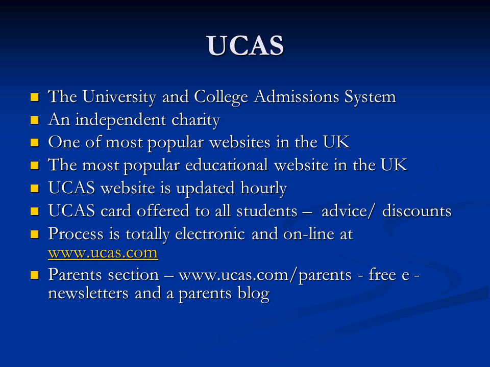 UCAS The University and College Admissions System The University and College Admissions System An independent charity An independent charity One of most popular websites in the UK One of most popular websites in the UK The most popular educational website in the UK The most popular educational website in the UK UCAS website is updated hourly UCAS website is updated hourly UCAS card offered to all students – advice/ discounts UCAS card offered to all students – advice/ discounts Process is totally electronic and on-line at www.ucas.com Process is totally electronic and on-line at www.ucas.com www.ucas.com Parents section – www.ucas.com/parents - free e - newsletters and a parents blog Parents section – www.ucas.com/parents - free e - newsletters and a parents blog
