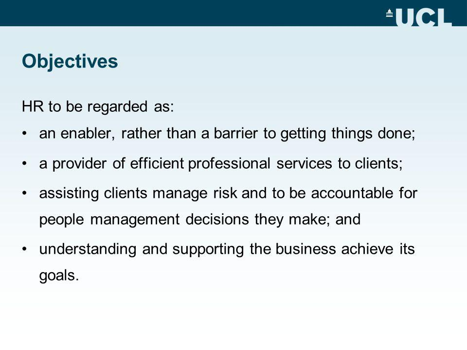 Objectives HR to be regarded as: an enabler, rather than a barrier to getting things done; a provider of efficient professional services to clients; assisting clients manage risk and to be accountable for people management decisions they make; and understanding and supporting the business achieve its goals.