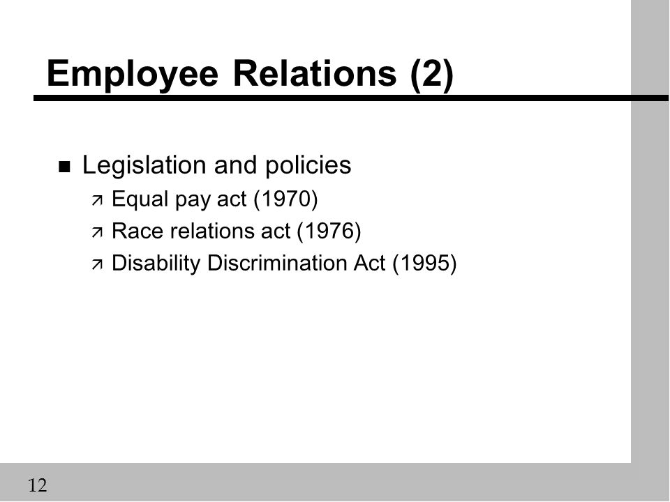12 Employee Relations (2) n Legislation and policies ä Equal pay act (1970) ä Race relations act (1976) ä Disability Discrimination Act (1995)