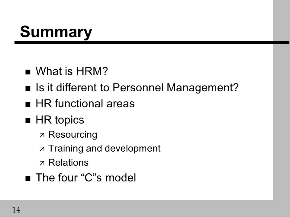 14 Summary n What is HRM? n Is it different to Personnel Management? n HR functional areas n HR topics ä Resourcing ä Training and development ä Relat