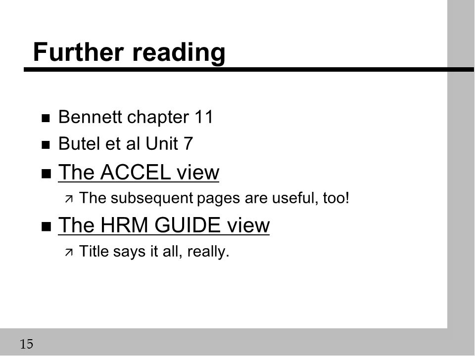 15 Further reading n Bennett chapter 11 n Butel et al Unit 7 n The ACCEL view The ACCEL view ä The subsequent pages are useful, too.
