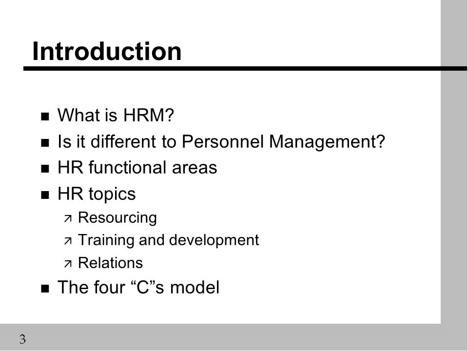 3 Introduction n What is HRM? n Is it different to Personnel Management? n HR functional areas n HR topics ä Resourcing ä Training and development ä R