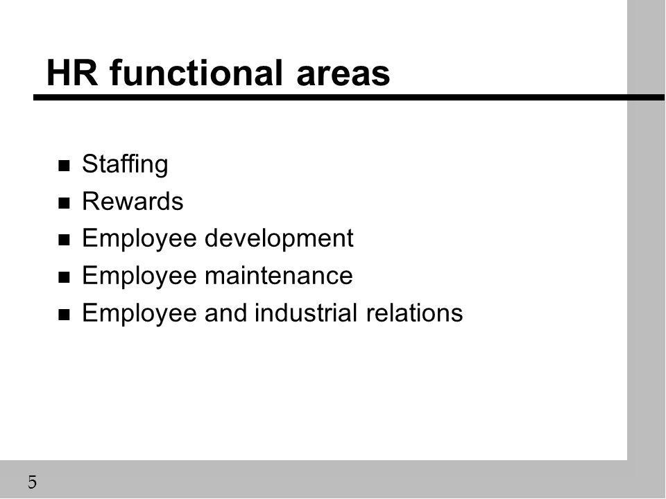 5 HR functional areas n Staffing n Rewards n Employee development n Employee maintenance n Employee and industrial relations