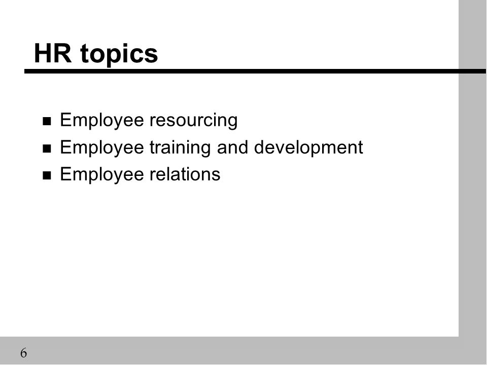 6 HR topics n Employee resourcing n Employee training and development n Employee relations
