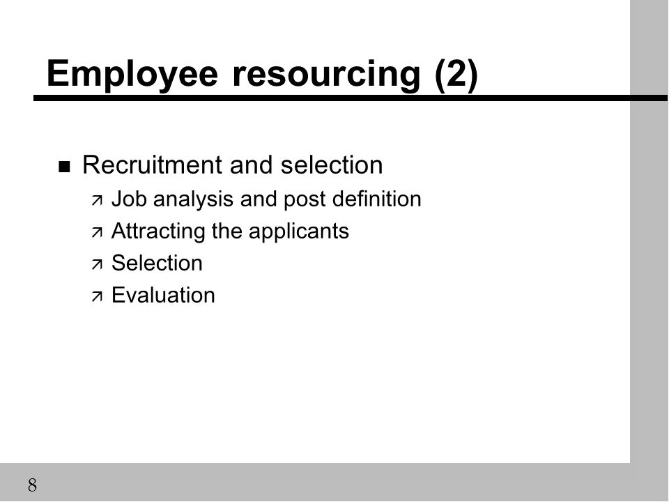 8 Employee resourcing (2) n Recruitment and selection ä Job analysis and post definition ä Attracting the applicants ä Selection ä Evaluation