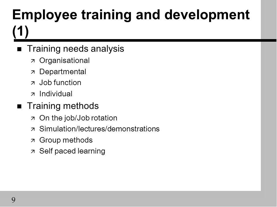 9 Employee training and development (1) n Training needs analysis ä Organisational ä Departmental ä Job function ä Individual n Training methods ä On