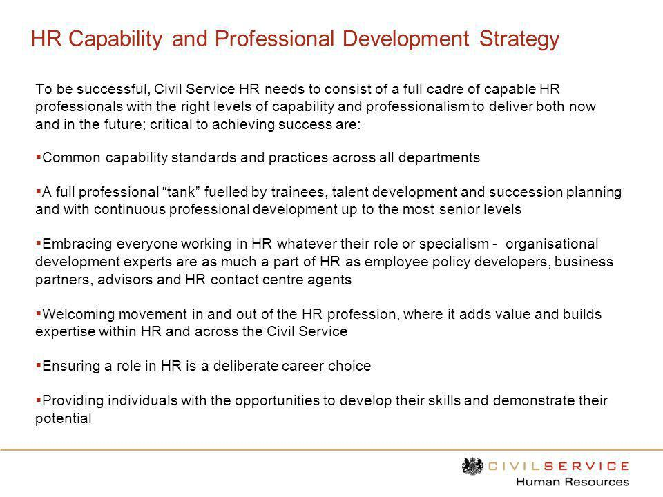 HR Capability and Professional Development Strategy To be successful, Civil Service HR needs to consist of a full cadre of capable HR professionals wi