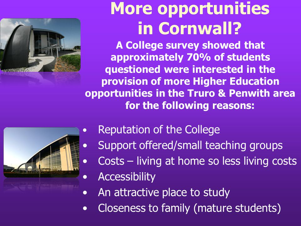 A College survey showed that approximately 70% of students questioned were interested in the provision of more Higher Education opportunities in the Truro & Penwith area for the following reasons: Reputation of the College Support offered/small teaching groups Costs – living at home so less living costs Accessibility An attractive place to study Closeness to family (mature students) More opportunities in Cornwall?