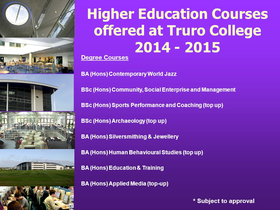 Higher Education Courses offered at Truro College 2014 - 2015 Degree Courses BA (Hons) Contemporary World Jazz BSc (Hons) Community, Social Enterprise and Management BSc (Hons) Sports Performance and Coaching (top up) BSc (Hons) Archaeology (top up) BA (Hons) Silversmithing & Jewellery BA (Hons) Human Behavioural Studies (top up) BA (Hons) Education & Training BA (Hons) Applied Media (top-up) * Subject to approval