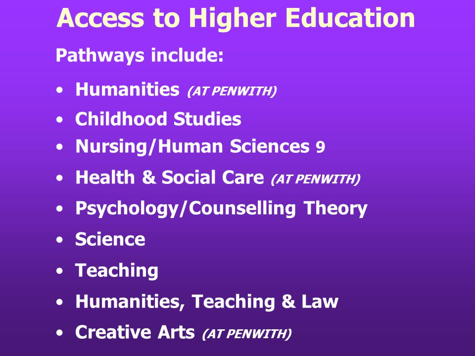 Access to Higher Education Pathways include: Humanities (AT PENWITH) Childhood Studies Nursing/Human Sciences 9 Health & Social Care (AT PENWITH) Psychology/Counselling Theory Science Teaching Humanities, Teaching & Law Creative Arts (AT PENWITH)